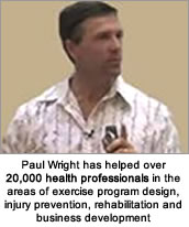 Paul Wright has helped over 20,000 health professionals in the areas of exercise program design, injury prevention, rehabilitation and business development